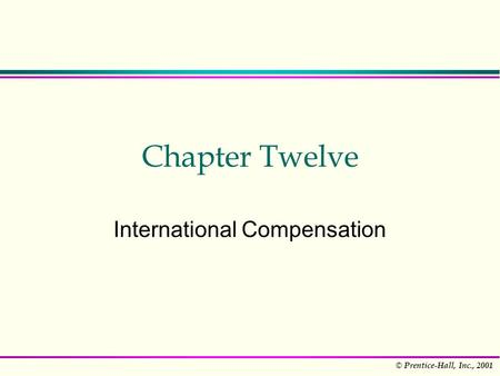 © Prentice-Hall, Inc., 2001 Chapter Twelve International Compensation.
