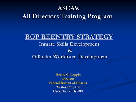 BOP REENTRY STRATEGY Inmate Skills Development & Offender Workforce Development Harley G. Lappin Director Federal Bureau of Prisons Washington, DC December.