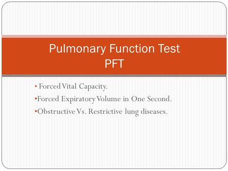 Forced Vital Capacity. Forced Expiratory Volume in One Second. Obstructive Vs. Restrictive lung diseases. Pulmonary Function Test PFT.