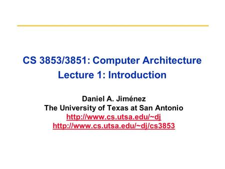 CS 3853/3851: Computer Architecture Lecture 1: Introduction Daniel A. Jiménez The University of Texas at San Antonio