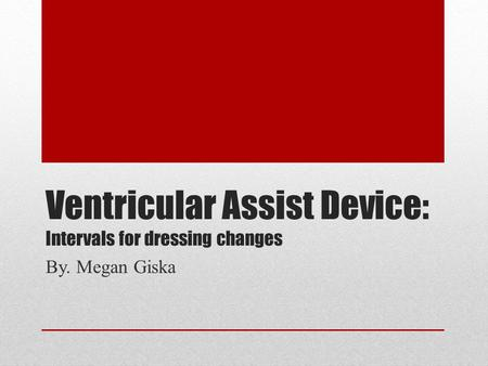 Ventricular Assist Device: Intervals for dressing changes By. Megan Giska.