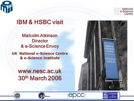 IBM & HSBC visit Malcolm Atkinson Director & e-Science Envoy UK National e-Science Centre & e-Science Institute www.nesc.ac.uk 30 th March 2006.