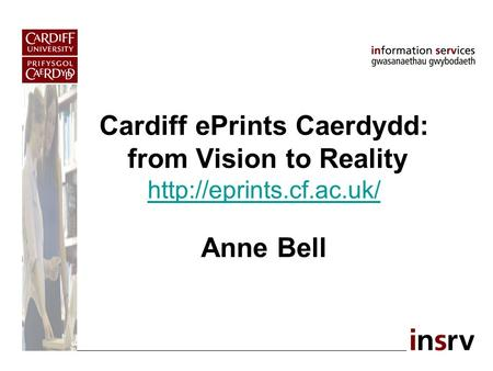 Cardiff ePrints Caerdydd: from Vision to Reality  Anne Bell
