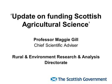 'Update on funding Scottish Agricultural Science' Professor Maggie Gill Chief Scientific Adviser Rural & Environment Research & Analysis Directorate.