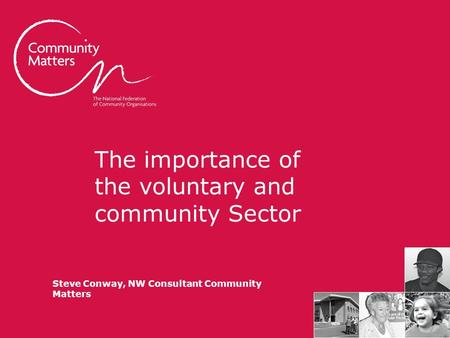The importance of the voluntary and community Sector Steve Conway, NW Consultant Community Matters.