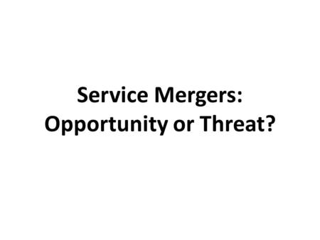 Service Mergers: Opportunity or Threat?. Opportunity or Threat?