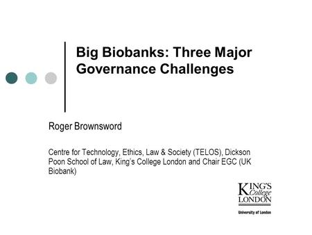 Big Biobanks: Three Major Governance Challenges Roger Brownsword Centre for Technology, Ethics, Law & Society (TELOS), Dickson Poon School of Law, King's.