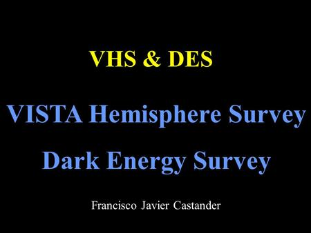 VISTA Hemisphere Survey Dark Energy Survey VHS & DES Francisco Javier Castander.