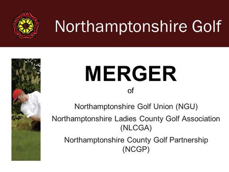 Northamptonshire Golf Northamptonshire Golf Union (NGU) Northamptonshire Ladies County Golf Association (NLCGA) Northamptonshire County Golf Partnership.