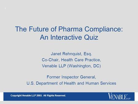 1 Copyright Venable LLP 2003. All Rights Reserved. The Future of Pharma Compliance: An Interactive Quiz Janet Rehnquist, Esq. Co-Chair, Health Care Practice,