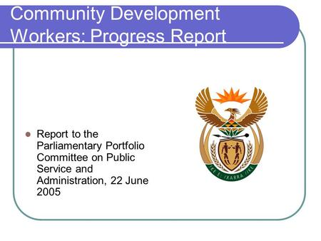 Community Development Workers: Progress Report Report to the Parliamentary Portfolio Committee on Public Service and Administration, 22 June 2005.