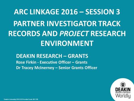 Deakin University CRICOS Provider Code: 00113B ARC LINKAGE 2016 – SESSION 3 PARTNER INVESTIGATOR TRACK RECORDS AND PROJECT RESEARCH ENVIRONMENT DEAKIN.