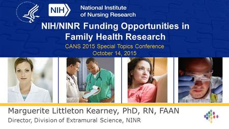 Marguerite Littleton Kearney, PhD, RN, FAAN Director, Division of Extramural Science, NINR NIH/NINR Funding Opportunities in Family Health Research CANS.