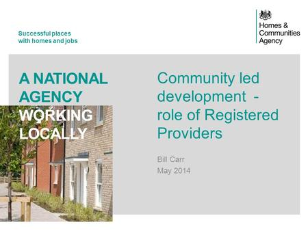 Successful places with homes and jobs A NATIONAL AGENCY WORKING LOCALLY Community led development - role of Registered Providers Bill Carr May 2014.