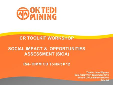 CR TOOLKIT WORKSHOP SOCIAL IMPACT & OPPORTUNITIES ASSESSMENT (SIOA) Ref- ICMM CD Toolkit # 12 Trainer: Jane Wiyawa Date Friday 13 th September 2013 Venue: