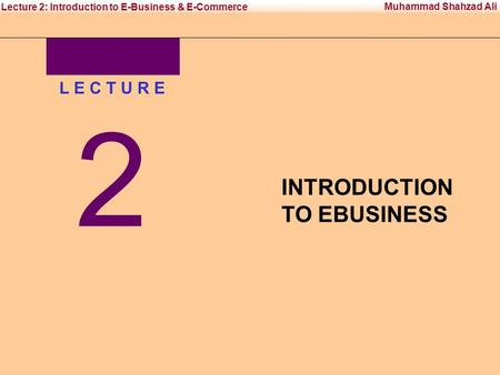 Office Management Tool-IIInstitute of Management Sciences Muhammad Shahzad Ali Lecture 2: Introduction to E-Business & E-Commerce L E C T U R E 2 INTRODUCTION.