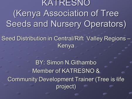 KATRESNO (Kenya Association of Tree Seeds and Nursery Operators) Seed Distribution in Central/Rift Valley Regions – Kenya BY: Simon N.Githambo Member of.