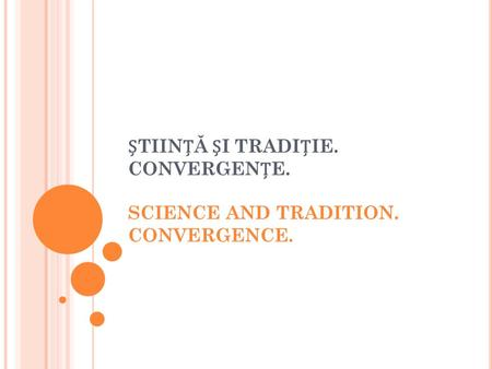TIINĂ I TRADIIE. CONVERGENE. SCIENCE AND TRADITION. CONVERGENCE.