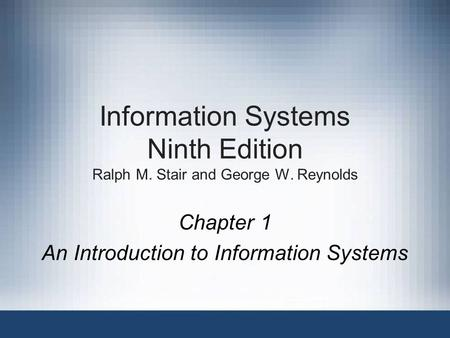 Information Systems Ninth Edition Ralph M. Stair and George W. Reynolds Chapter 1 An Introduction to Information Systems.