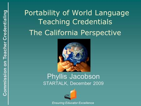 Commission on Teacher Credentialing Ensuring Educator Excellence Portability of World Language Teaching Credentials The California Perspective Phyllis.