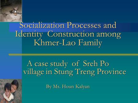 Socialization Processes and Identity Construction among Khmer-Lao Family A case study of Sreh Po village in Stung Treng Province By Ms. Houn Kalyan.