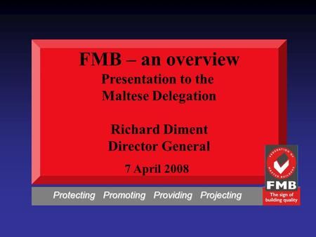 FMB – an overview Presentation to the Maltese Delegation Richard Diment Director General 7 April 2008 Protecting Promoting Providing Projecting Protecting.