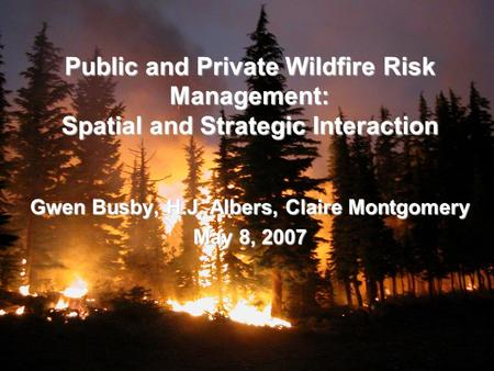 Public and Private Wildfire Risk Management: Spatial and Strategic Interaction Gwen Busby, H.J. Albers, Claire Montgomery May 8, 2007.