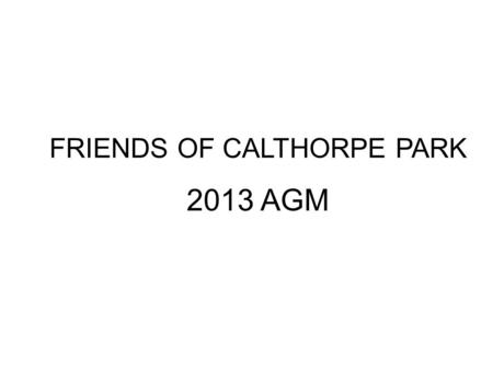 FRIENDS OF CALTHORPE PARK 2013 AGM.  Welcome  Agenda  Financial Status  Review of the Year  Election of Committee 2013  Development Plan – Kit Mitchell.