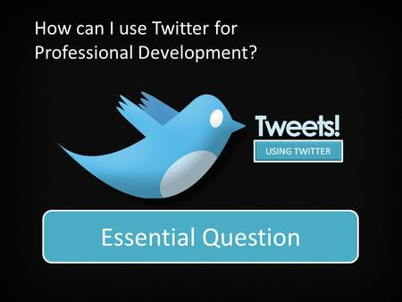 USING TWITTER How can twitter support individuals in their professionally role? Essential Question How can I use Twitter for Professional Development?