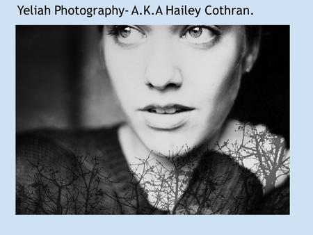 Yeliah Photography- A.K.A Hailey Cothran.. Hailey Cothran's Biography. Born: Bremerton WA. 1993 October 7. Education: Pre-College at the Californian College.