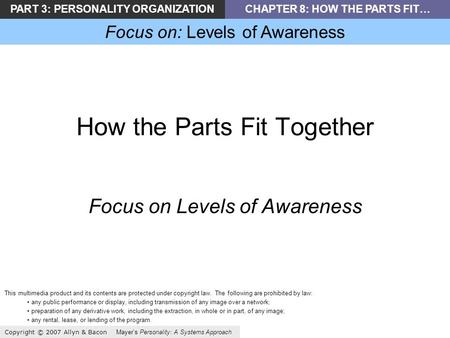 PART 3: PERSONALITY ORGANIZATIONCHAPTER 8: HOW THE PARTS FIT… Focus on: Levels of Awareness Copyright © 2007 Allyn & Bacon Mayer's Personality: A Systems.