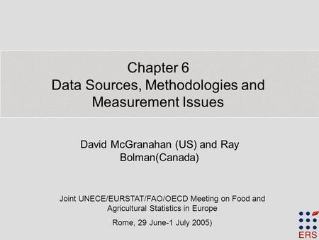 Chapter 6 Data Sources, Methodologies and Measurement Issues David McGranahan (US) and Ray Bolman(Canada) Joint UNECE/EURSTAT/FAO/OECD Meeting on Food.