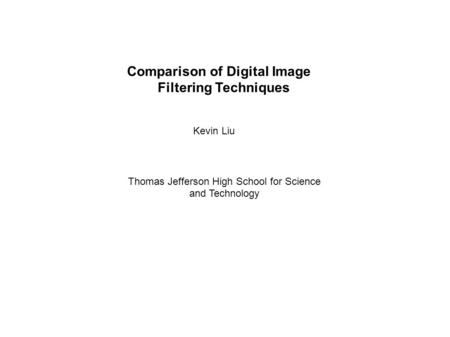 Comparison of Digital Image Filtering Techniques Kevin Liu Thomas Jefferson High School for Science and Technology.