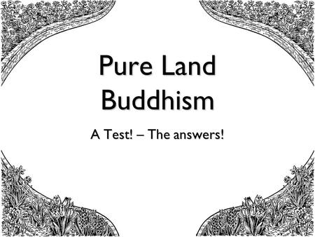 Pure Land Buddhism A Test! – The answers!. Pure Land Buddhism test from A3 handout sheets 1. Which school of Buddhism stresses faith in Amida? - Mahayana.