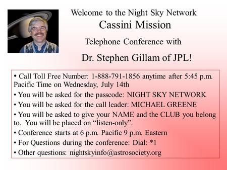 Welcome to the Night Sky Network Cassini Mission Telephone Conference with Dr. Stephen Gillam of JPL! Call Toll Free Number: 1-888-791-1856 anytime after.