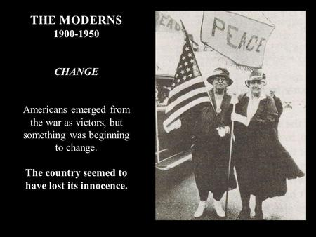 THE MODERNS 1900-1950 CHANGE Americans emerged from the war as victors, but something was beginning to change. The country seemed to have lost its innocence.