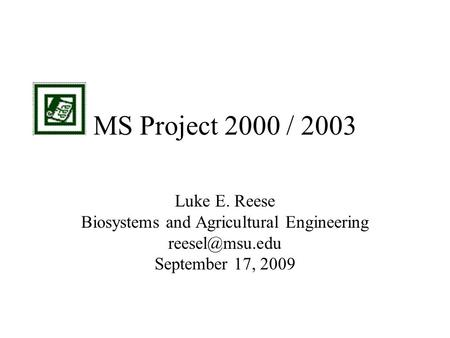 MS Project 2000 / 2003 Luke E. Reese Biosystems and Agricultural Engineering September 17, 2009.