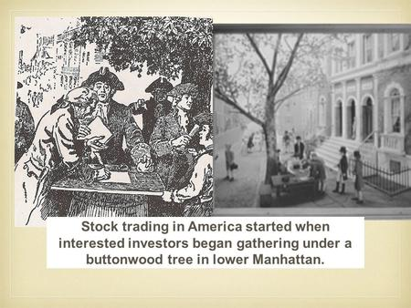 Stock trading in America started when interested investors began gathering under a buttonwood tree in lower Manhattan.