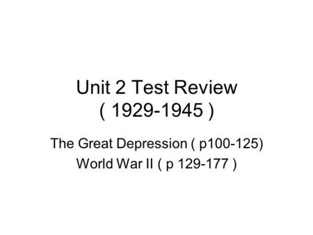Unit 2 Test Review ( 1929-1945 ) The Great Depression ( p100-125) World War II ( p 129-177 )