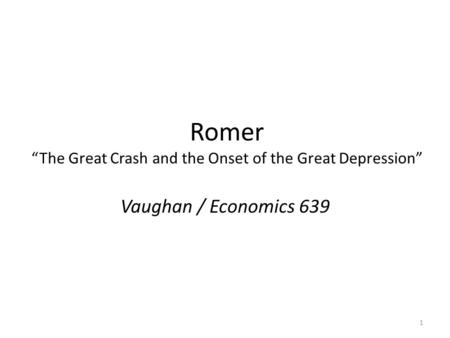 "Romer ""The Great Crash and the Onset of the Great Depression"" Vaughan / Economics 639 1."