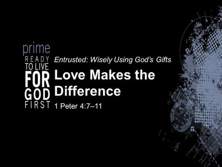 Entrusted: Wisely Using God's Gifts Love Makes the Difference 1 Peter 4:7–11.