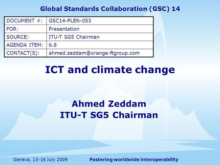 Fostering worldwide interoperabilityGeneva, 13-16 July 2009 ICT and climate change Ahmed Zeddam ITU-T SG5 Chairman Global Standards Collaboration (GSC)