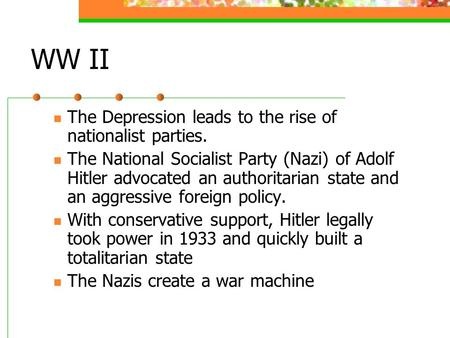 WW II The Depression leads to the rise of nationalist parties. The National Socialist Party (Nazi) of Adolf Hitler advocated an authoritarian state and.