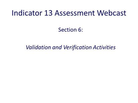 Indicator 13 Assessment Webcast Section 6: Validation and Verification Activities.