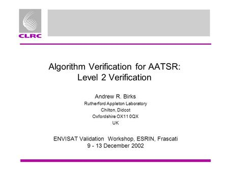 Algorithm Verification for AATSR: Level 2 Verification Andrew R. Birks Rutherford Appleton Laboratory Chilton, Didcot Oxfordshire OX11 0QX UK ENVISAT Validation.