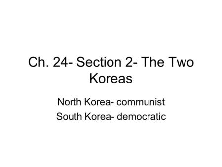 Ch. 24- Section 2- The Two Koreas North Korea- communist South Korea- democratic.