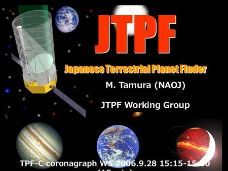JTPF Japanese Terrestrial Planet Finder JTPF Japanese Terrestrial Planet Finder M. Tamura (NAOJ) JTPF Working Group TPF-C coronagraph WS 2006.9.28 15:15-15:30.