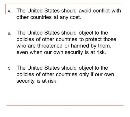 The United States should avoid conflict with other countries at any cost. The United States should object to the policies of other countries to protect.