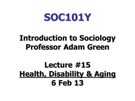 SOC101Y Introduction to Sociology Professor Adam Green Lecture #15 Health, Disability & Aging 6 Feb 13.