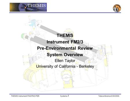 THEMIS Instrument FM2/FM3 PERSystems- 1 Teleconference 8/30/2005 THEMIS Instrument FM2/3 Pre-Environmental Review System Overview Ellen Taylor University.
